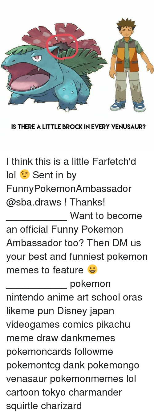 Anime, Charmander, and Dank: IS THERE A LITTLE BROCK IN EVERY VENUSAUR? I think this is a little Farfetch'd lol 😉 Sent in by FunnyPokemonAmbassador @sba.draws ! Thanks! ___________ Want to become an official Funny Pokemon Ambassador too? Then DM us your best and funniest pokemon memes to feature 😀 ___________ pokemon nintendo anime art school oras likeme pun Disney japan videogames comics pikachu meme draw dankmemes pokemoncards followme pokemontcg dank pokemongo venasaur pokemonmemes lol cartoon tokyo charmander squirtle charizard