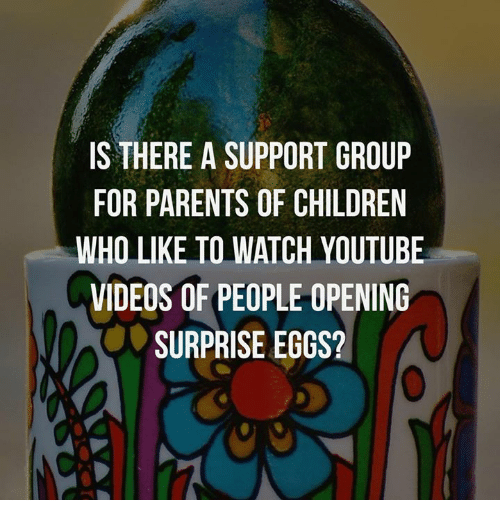 Children, Dank, and Parents: IS THERE A SUPPORT GROUP  FOR PARENTS OF CHILDREN  WHO LIKE TO WATCH YOUTUBE  VIDEOS OF PEOPLE OPENING  SURPRISE EGGS?