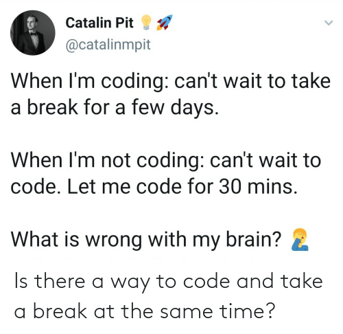 at the same time: Is there a way to code and take a break at the same time?