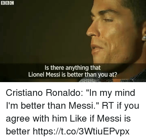 "Cristiano Ronaldo, Soccer, and Lionel Messi: Is there anything that  Lionel Messi is better than you at? Cristiano Ronaldo: ""In my mind I'm better than Messi.""  RT if you agree with him   Like if Messi is better  https://t.co/3WtiuEPvpx"