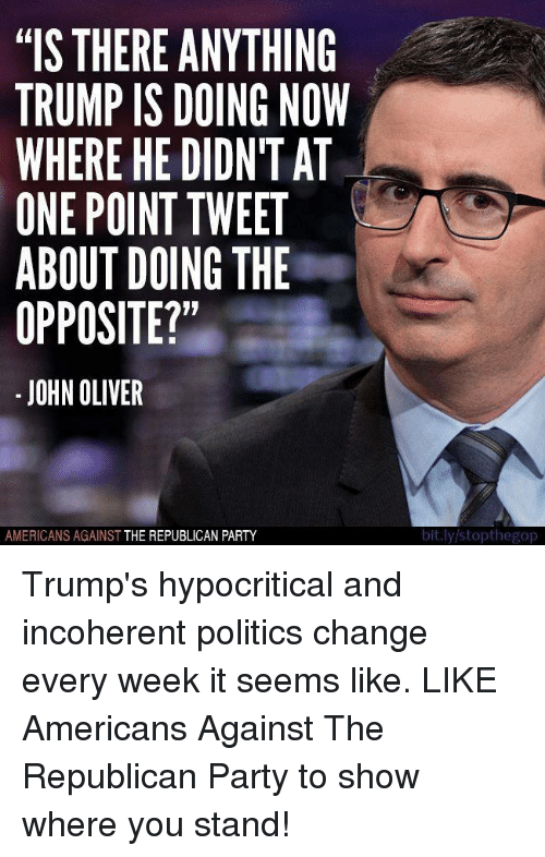 "Party, Politics, and Republican Party: ""IS THERE ANYTHING  TRUMP IS DOING NOW  WHERE HE DIDNT AT  ONE POINT TWEET  ABOUT DOING THE  OPPOSITE?""  JOHN OLIVER  AMERICANS AGAINST  THE REPUBLICAN PARTY  bit.ly stopthegop Trump's hypocritical and incoherent politics change every week it seems like.   LIKE Americans Against The Republican Party to show where you stand!"