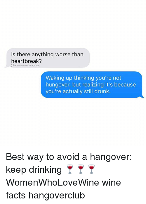 Drinking, Drunk, and Facts: Is there anything worse than  heartbreak?  QWOMENWHOLOVEWINE  Waking up thinking you're not  hungover, but realizing it's because  you're actually still drunk. Best way to avoid a hangover: keep drinking 🍷🍷🍷 WomenWhoLoveWine wine facts hangoverclub