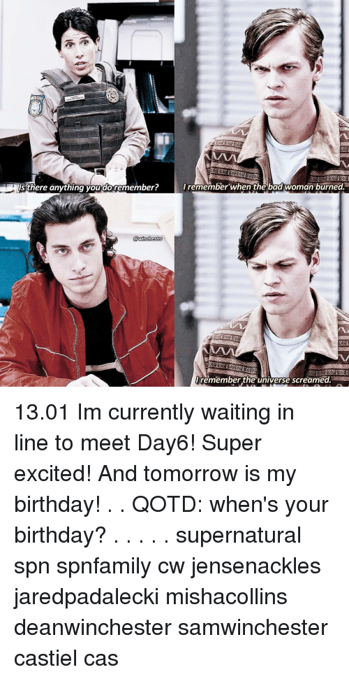 spn: is there anything you do remember?  I remember when the bad woman burned.  remember the universe screamed. 《13.01》 Im currently waiting in line to meet Day6! Super excited! And tomorrow is my birthday!♡ . . QOTD: when's your birthday? . . . . . supernatural spn spnfamily cw jensenackles jaredpadalecki mishacollins deanwinchester samwinchester castiel cas
