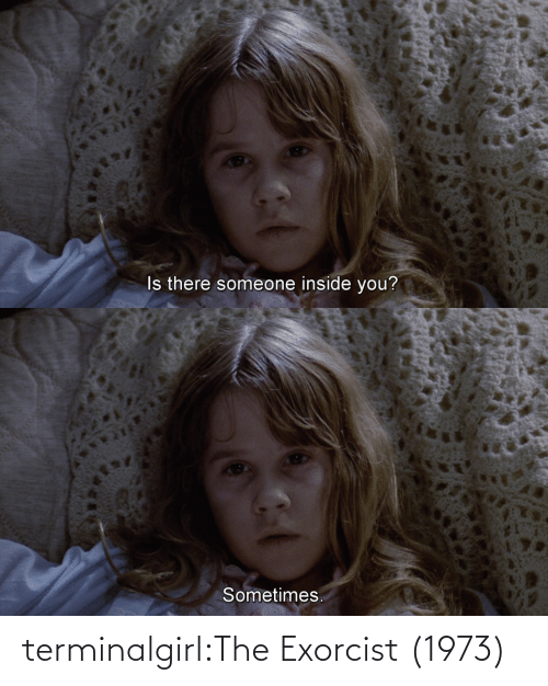 exorcist: Is there someone inside you?   Sometimes. terminalgirl:The Exorcist (1973)