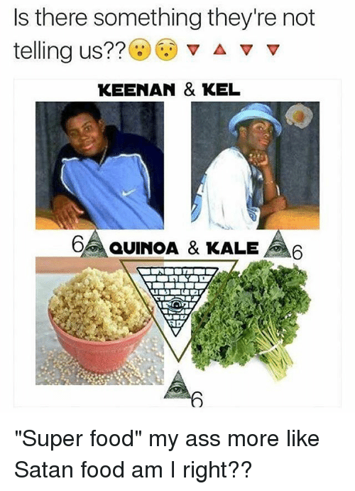 "Ass, Food, and Memes: Is there something they're not  telling us??  v A v v  KEENAN & KEL  OR aUINOA & KALE A6  NDY ""Super food"" my ass more like Satan food am I right??"