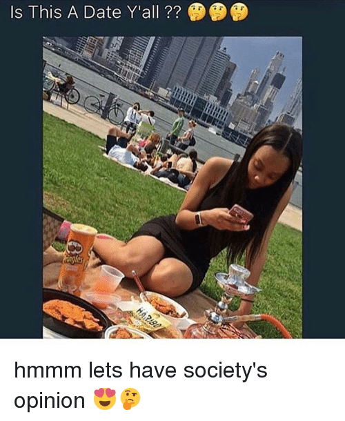 Memes, Date, and 🤖: Is This A Date Y'all ??  es hmmm lets have society's opinion 😍🤔