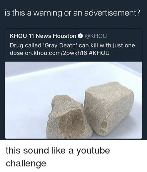 Memes, News, and youtube.com: is this a warning or an advertisement?  KHOU 11 News Houston @KHOU  Drug called 'Gray Death' can kill with just one  dose on.khou.com/2pwkh16 this sound like a youtube challenge