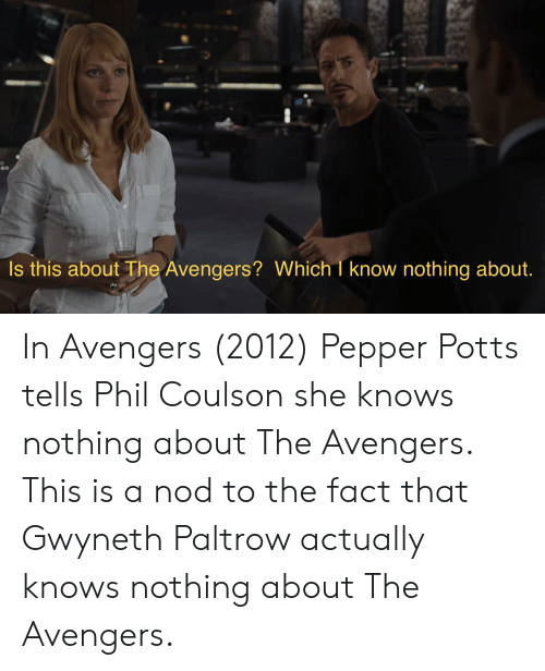 pepper potts: Is this aboutThe Avengers? Which I know nothing about. In Avengers (2012) Pepper Potts tells Phil Coulson she knows nothing about The Avengers. This is a nod to the fact that Gwyneth Paltrow actually knows nothing about The Avengers.