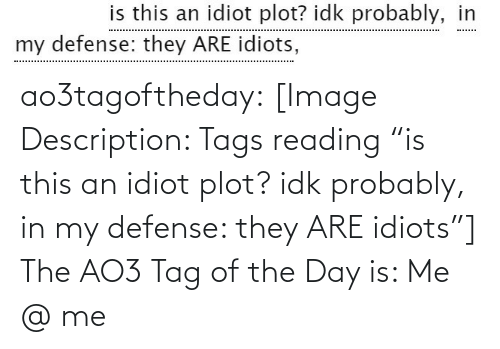 "defense: is this an idiot plot? idk probably, in  my defense: they ARE idiots, ao3tagoftheday:  [Image Description: Tags reading ""is this an idiot plot? idk probably, in my defense: they ARE idiots""]  The AO3 Tag of the Day is: Me @ me"