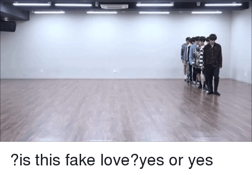 fake love: ?is this fake love?yes or yes