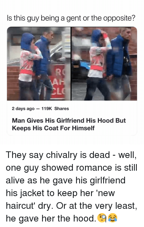 Alive, Haircut, and Memes: Is this guy being a gent or the opposite?  CL  2 days ago 119K Shares  Man Gives His Girlfriend His Hood But  Keeps His Coat For Himself They say chivalry is dead - well, one guy showed romance is still alive as he gave his girlfriend his jacket to keep her 'new haircut' dry. Or at the very least, he gave her the hood.🧐😂