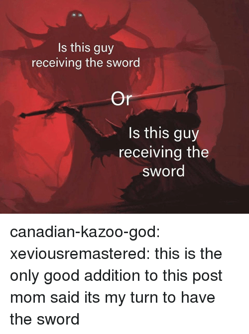 kazoo: Is this guy  receiving the sword  Or  s this guy  receiving the  sword canadian-kazoo-god: xeviousremastered:  this is the only good addition to this post  mom said its my turn to have the sword