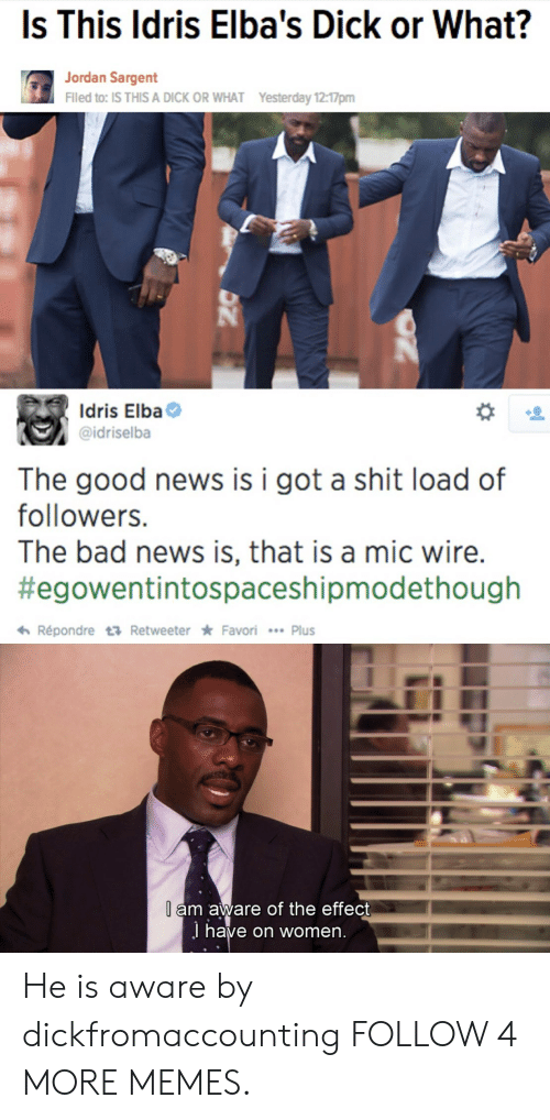 Idris: Is This Idris Elba's Dick or What?  Jordan Sargent  Filed to: IS THIS A DICK OR WHAT  Yesterday 12:17pm  Idris Elba  @idriselba  The good news  followers.  is i got a shit load of  The bad news is, that is a mic wire.  #egowentintospaceshipmodethough  Répondre t Retweeter Favori Plus  l am aware of the effect  J have on women. He is aware by dickfromaccounting FOLLOW 4 MORE MEMES.