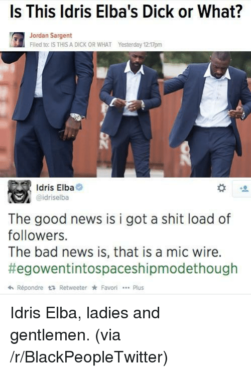 Idris: Is This ldris Elba's Dick or What?  Jordan Sargent  Flled to: IS THIS A DICK OR WHAT  Yesterday 12:17pm  Idris Elba  @idriselba  The good news is i got a shit load of  followers.  The bad news is, that is a mic wire.  #egowentintospaceshipmodethough  hRépondre t RetweeterFavoriPlus <p>Idris Elba, ladies and gentlemen. (via /r/BlackPeopleTwitter)</p>