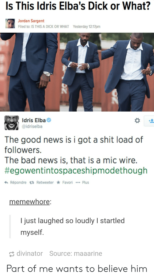 Idris: Is This ldris Elba's Dick or What?  Jordan Sargent  Flled to: IS THIS A DICK OR WHAT  Yesterday 12:17pm  Idris Elba  @idriselba  The good news is i got a shit load of  followers.  The bad news is, that is a mic wire.  #egowentintospaceshipmodethough  わRépondre t Retweeter * Favori  Plus  memewhore  I just laughed so loudly I startled  myself  divinator  Source: maaarine Part of me wants to believe him