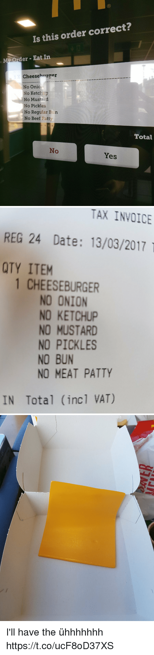 invoice: Is this order correct?  der Eat In  Cheesehurger  No Onic  No Ketchup  No Mustard  No Pickles  No Regular Bun  No Beef Patty  Total  No  Yes   TAX INVOICE  REG 24 Date: 13/03/2017  QTY ITEM  1 CHEESEBURGER  NO ONION  NO KETCHUP  NO MUSTARD  NO PICKLES  NO BUN  NO MEAT PATTY  IN Total (inc1 VAT) I'll have the ühhhhhhh https://t.co/ucF8oD37XS
