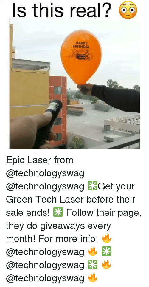 Birthday, Memes, and Happy Birthday: Is this real? @  HAPPY  BIRTHDAY Epic Laser from @technologyswag @technologyswag ✳️Get your Green Tech Laser before their sale ends! ✳️ Follow their page, they do giveaways every month! For more info: 🔥 @technologyswag 🔥 ✳️ @technologyswag ✳️ 🔥 @technologyswag 🔥