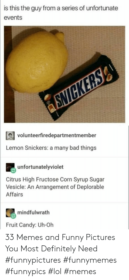 lol memes: is this the guy from a series of unfortunate  events  volunteerfiredepartmentmember  Lemon Snickers: a many bad things  unfortunatelyviolet  Citrus High Fructose Corn Syrup Sugar  Vesicle: An Arrangement of Deplorable  Affairs  mindfulwrath  Fruit Candy: Uh-Oh 33 Memes and Funny Pictures You Most Definitely Need #funnypictures #funnymemes #funnypics #lol #memes