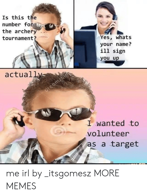 archery: Is this the  number fonAİ  the archery  tournament?  es, whats  your name?  ill sigr  you u  actual  I wanted to  volunteer  as a target me irl by _itsgomesz MORE MEMES