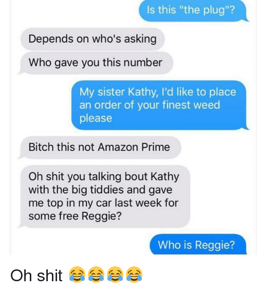 """Kathie: Is this """"the plug""""?  Depends on who's asking  Who gave you this number  My sister Kathy, l'd like to place  an order of your finest weed  please  Bitch this not Amazon Prime  Oh shit you talking bout Kathy  with the big tiddies and gave  me top in my car last week for  some free Reggie?  Who is Reggie? Oh shit 😂😂😂😂"""