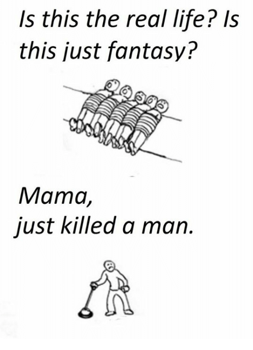Just Killed A Man: Is this the real life? Is  this just fantasy?  Mama,  just killed a man.