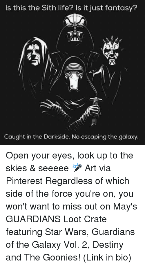 goonies: Is this the Sith life? Is it just fantasy?  Caught in the Darkside. No escaping the galaxy. Open your eyes, look up to the skies & seeeee 🎤 Art via Pinterest Regardless of which side of the force you're on, you won't want to miss out on May's GUARDIANS Loot Crate featuring Star Wars, Guardians of the Galaxy Vol. 2, Destiny and The Goonies! (Link in bio)
