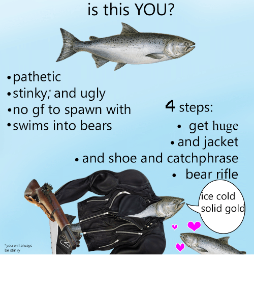 No Gf: is this YOU?  .pathetic  stinky; and ugly  no gf to spawn with  swims into bears  4 steps:  . get huge  and jacket  .and shoe and catchphrase  . bear rifle  ice cold  solid gol  you will always  be stinky <p>Better yourself</p>