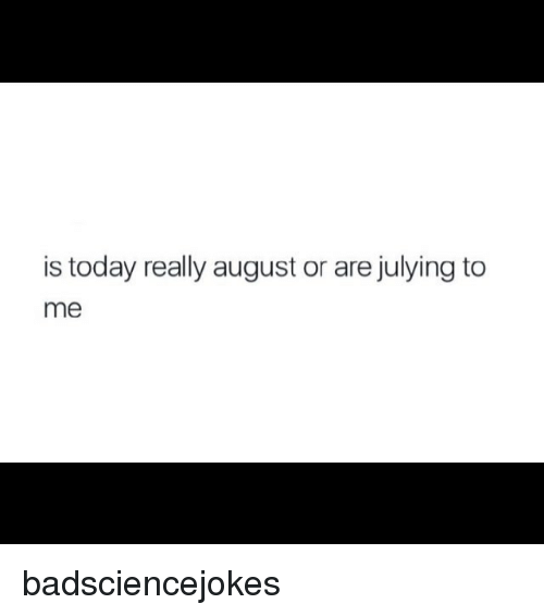 Julying: is today really august or are julying to  me badsciencejokes