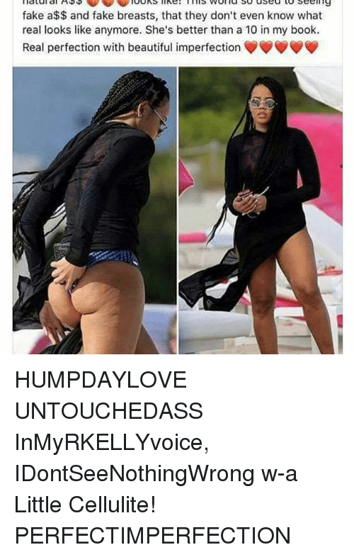 imperfection: is VVOflu used to seeing  fake a$$ and fake breasts, that they don't even know what  real looks like anymore. She's better than a 10 in my book.  Real perfection with beautiful imperfection HUMPDAYLOVE UNTOUCHEDASS InMyRKELLYvoice, IDontSeeNothingWrong w-a Little Cellulite! PERFECTIMPERFECTION