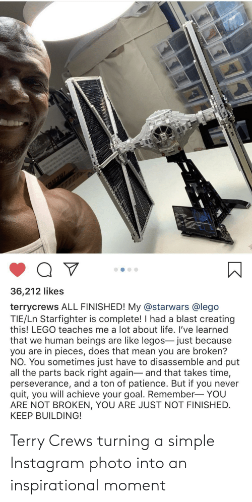 Patience: is  WAR  Q V  36,212 likes  terrycrews ALL FINISHED! My @starwars @lego  TIE/Ln Starfighter is complete! I had a blast creating  this! LEGO teaches me a lot about life. I've learned  that we human beings are like legos- just because  you are in pieces, does that mean you are broken?  NO. You sometimes just have to disassemble and put  all the parts back right again-and that takes time,  perseverance, and a ton of patience. But if you never  quit, you will achieve your goal. Remember- YOU  ARE NOT BROKEN, YOU ARE JUST NOT FINISHED  KEEP BUILDING! Terry Crews turning a simple Instagram photo into an inspirational moment