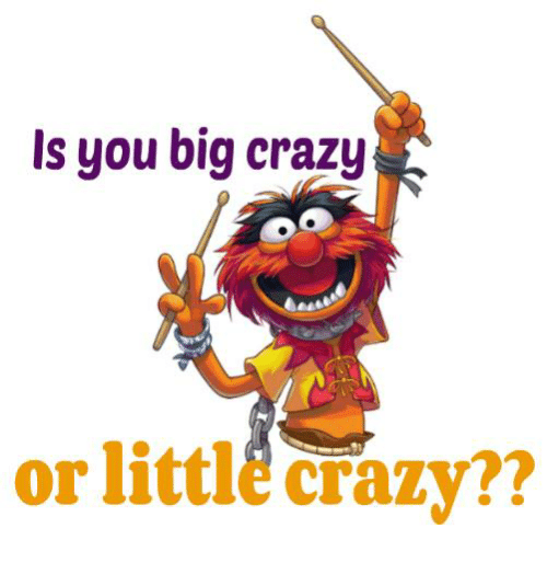 Littles: Is you big crazy  or littl Crazy??