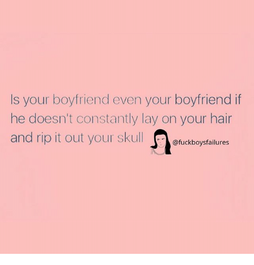 Hair, Skull, and Girl Memes: Is your boyfriend even your boyfriend if  he doesn't constantly lay on your hair  and rip it out your skull  @fuckboysfailures