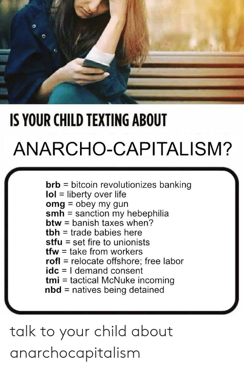 Anarcho-Capitalism: IS YOUR CHILD TEXTING ABOUT  ANARCHO-CAPITALISM?  brb bitcoin revolutionizes banking  lol liberty over life  omg obey my gun  smh sanction my hebephilia  btw banish taxes when?  tbh trade babies here  stfu set fire to unionists  tfw take from workers  rofl relocate offshore; free labor  idc I demand consent  tmi tactical McNuke incoming  nbd natives being detained talk to your child about anarchocapitalism