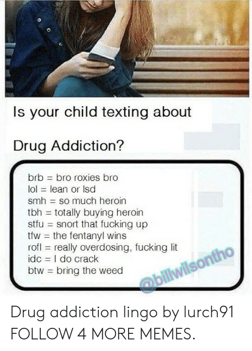 drug addiction: Is your child texting about  Drug Addiction?  brb  bro roxies bro  lol lean or Isd  smh so much heroin  tbh totally buying heroin  stfu snort that fucking up  tfw the fentanyl wins  rofl really overdosing, fucking lit  idc I do crack  btw bring the weed  @billwilsontho Drug addiction lingo by lurch91 FOLLOW 4 MORE MEMES.