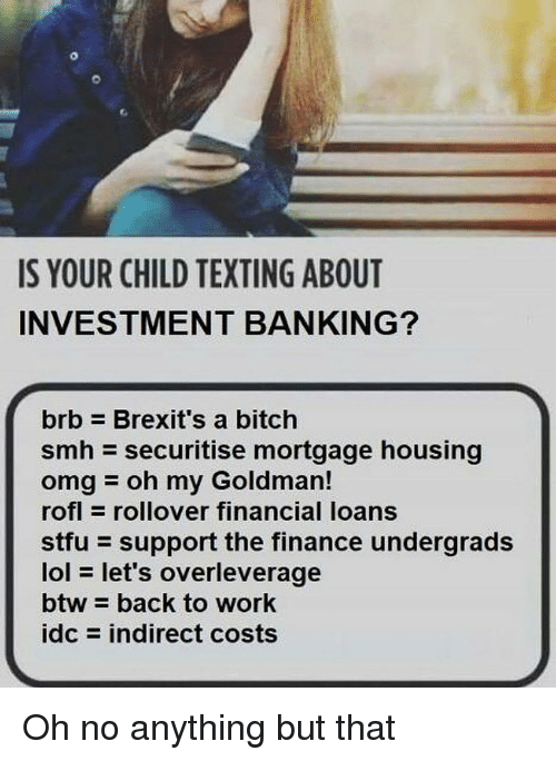 Banking: IS YOUR CHILD TEXTING ABOUT  INVESTMENT BANKING?  brb Brexit's a bitch  smh securitise mortgage housing  omgoh my Goldman!  rofl rollover financial loans  stfu support the finance undergrads  lol let's  btw back to work  idc = indirect costs  overleverage Oh no anything but that