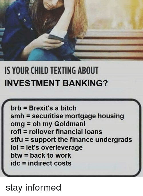 Finance, Lol, and Memes: IS YOUR CHILD TEXTING ABOUT  INVESTMENT BANKING?  brb Brexit's a bitch  smh securitise mortgage housing  omgoh my Goldman!  rofl rollover financial loans  stfu support the finance undergrads  lol let's overleverage  btw back to work  idc = indirect costs stay informed