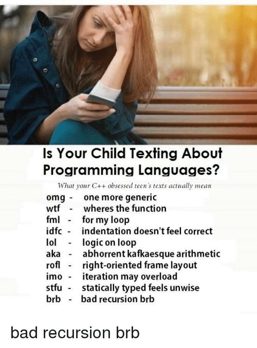 Bad, Fml, and Omg: Is Your Child Texting About  Programming Languages?  What your C++ obsessed teen 's texts actually mean  omg one more generic  wtfwheres the function  fml for my loop  idfc indentation doesn't feel correct  lollogic on loop  aka - abhorrent kafkaesque arithmetic  rofl - right-oriented frame layout  imo iteration may overload  stfu statically typed feels unwise  brb bad recursion brb