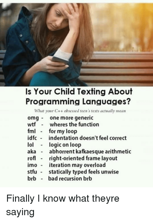 FML: Is Your Child Texting About  Programming Languages?  What your C++ obsessed teen 's texts actually mean  omgone more generic  wtf wheres the function  fml for my loop  idfc indentation doesn't feel correct  lollogic on loop  aka - abhorrent kafkaesque arithmetic  rof right-oriented frame layout  imo teration may overload  stfu statically typed feels unwise  brb bad recursion brb Finally I know what theyre saying