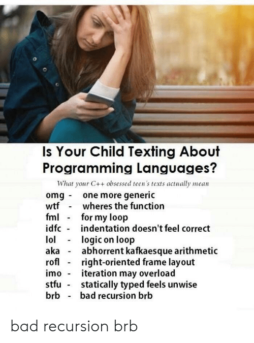 FML: Is Your Child Texting About  Programming Languages?  What your C++ obsessed teen's texts actually mean  omg one more generic  wtfwheres the function  fml for my loop  idfc indentation doesn't feel correct  lollogic on loop  aka - abhorrent kafkaesque arithmetic  rofl right-oriented frame layout  imo iteration may overload  stfu statically typed feels unwise  brb bad recursion brb bad recursion brb