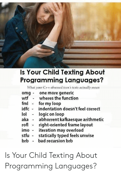 FML: Is Your Child Texting About  Programming Languages?  What your C++ obsessed teen's texts actually mean  omg one more generic  wtfwheres the function  fml for my loop  idfc indentation doesn't feel correct  lollogic on loop  aka abhorrent kafkaesque arithmetic  rofl right-oriented frame layout  imo iteration may overload  stfu statically typed feels unwise  brb bad recursion brb Is Your Child Texting About Programming Languages?