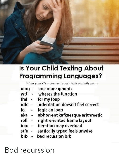 Texting: Is Your Child Texting About  Programming Languages?  What your C++ obsessed teen's texts actually mean  omg one more generic  wtf  fml  idfc  wheres the function  for my loop  indentation doesn't feel correct  lol  aka  rofl  logic on loop  abhorrent kafkaesque arithmetic  right-oriented frame layout  iteration may overload  statically typed feels unwise  bad recursion brb  imo  stfu  brb Bad recurssion