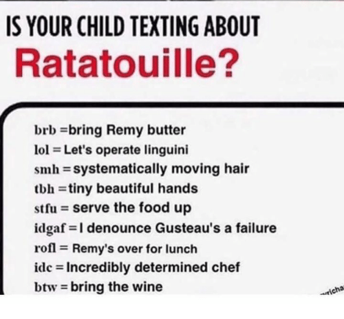 Beautiful, Food, and Smh: IS YOUR CHILD TEXTING ABOUT  Ratatouille?  brb bring Remy butter  101 = Let's operate linguini  smh-systematically moving hair  tbh = tiny beautiful hands  stfu = serve the food up  idgaf=l denounce Gusteau's a failure  rofl = Remy's over for lunch  idc = Incredibly determined chef  btw-bring the wine  icha