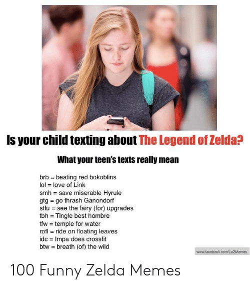 Funny Zelda: Is your child texting about The Legend of Zelda?  What your teen's texts really mean  brb beating red bokoblins  lol love of Link  smh save miserable Hyrule  gtg go thrash Ganondorf  stfu see the fairy (for) upgrades  tbh Tingle best hombre  tfw temple for water  rofl ride on floating leaves  idc Impa does crossfit  btw breath (of) the wild  tacebook.com/LozMemes 100 Funny Zelda Memes