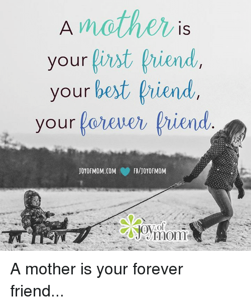 Best Friend, Memes, and Best: IS  your  first hiend  your best friend  your  forever friend  FB/JOY OF MOM  JOYOFMOM.COM A mother is your forever friend...