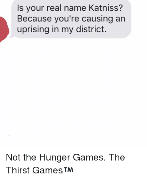The Hunger Games: Is your real name Katniss?  Because you're causing an  uprising in my district. Not the Hunger Games. The Thirst Games™️