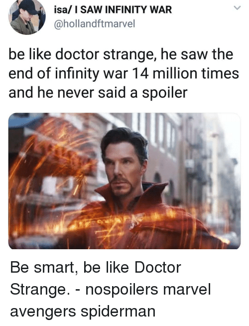 Be Like, Doctor, and Memes: isa/ I SAW INFINITY WAR  @hollandftmarvel  be like doctor strange, he saw the  end of infinity war 14 million times  and he never said a spoiler Be smart, be like Doctor Strange. - nospoilers marvel avengers spiderman