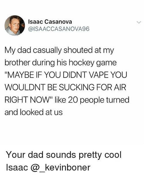 "Dad, Funny, and Hockey: Isaac Casanova  @ISAACCASANOVA96  My dad casually shouted at my  brother during his hockey game  ""MAYBE IF YOU DIDNT VAPE YOU  WOULDNT BE SUCKING FOR AIFR  RIGHT NOW"" like 20 people turned  and looked at us Your dad sounds pretty cool Isaac @_kevinboner"