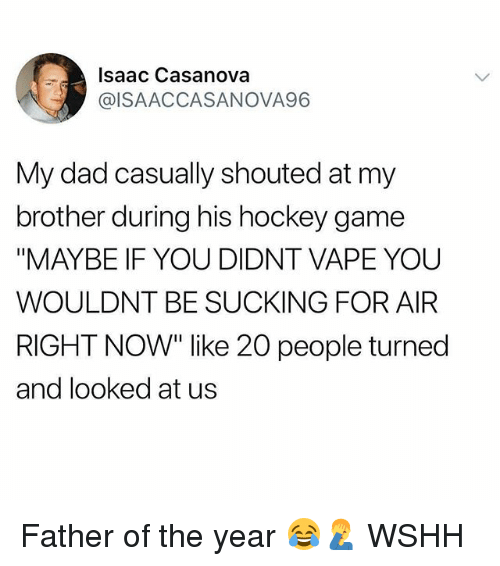 "Dad, Hockey, and Memes: Isaac Casanova  @ISAACCASANOVA96  My dad casually shouted at my  brother during his hockey game  ""MAYBE IF YOU DIDNT VAPE YOU  WOULDNT BE SUCKING FOR AIR  RIGHT NOW"" like 20 people turned  and looked at us Father of the year 😂🤦‍♂️ WSHH"