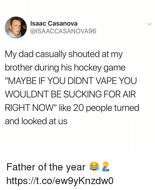 "Dad, Hockey, and Vape: Isaac Casanova  @ISAACCASANOVA96  My dad casually shouted at my  brother during his hockey game  ""MAYBE IF YOU DIDNT VAPE YOU  WOULDNT BE SUCKING FOR AIR  RIGHT NOW"" like 20 people turned  and looked at us Father of the year 😂🤦‍♂️ https://t.co/ew9yKnzdw0"