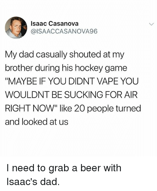 "Beer, Dad, and Hockey: Isaac Casanova  @ISAACCASANOVA96  My dad casually shouted at my  brother during his hockey game  ""MAYBE IF YOU DIDNT VAPE YOU  WOULDNT BE SUCKING FOR AIFR  RIGHT NOW"" like 20 people turned  and looked at us I need to grab a beer with Isaac's dad."